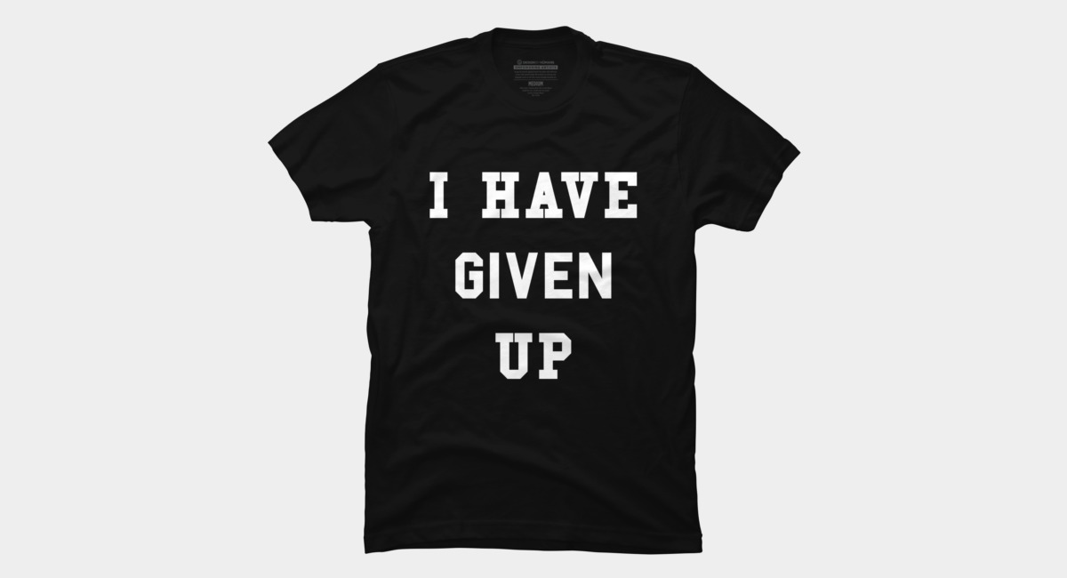 i have given up shirt